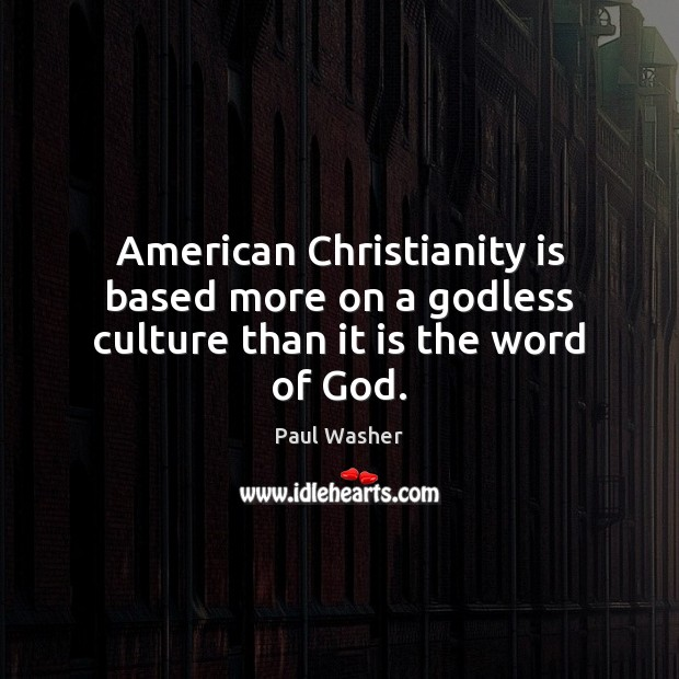 American Christianity is based more on a Godless culture than it is the word of God. Paul Washer Picture Quote