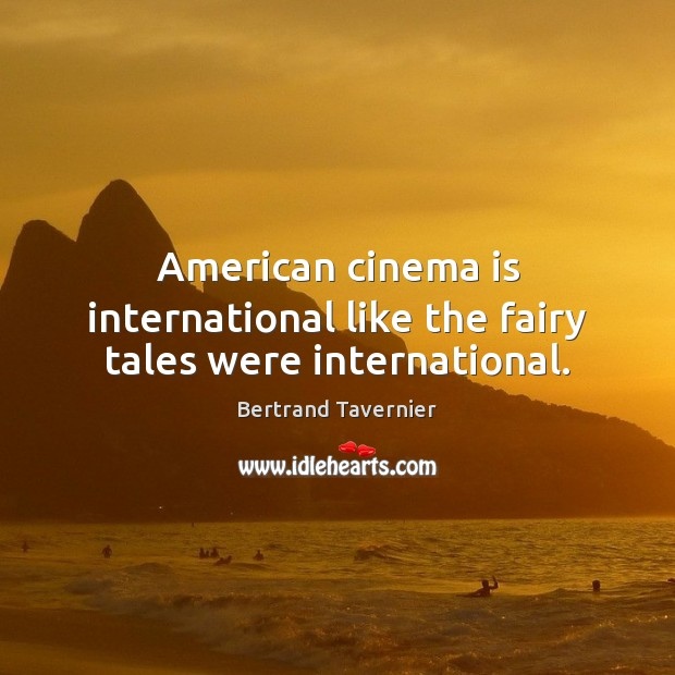 Image, American cinema is international like the fairy tales were international.