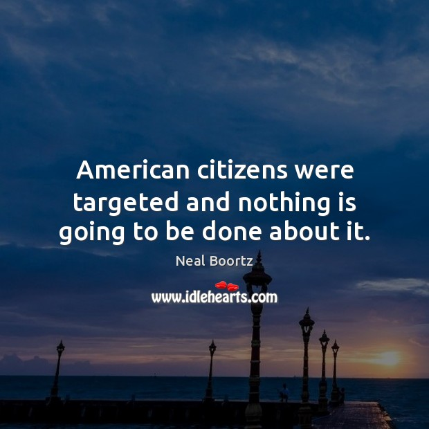 American citizens were targeted and nothing is going to be done about it. Neal Boortz Picture Quote