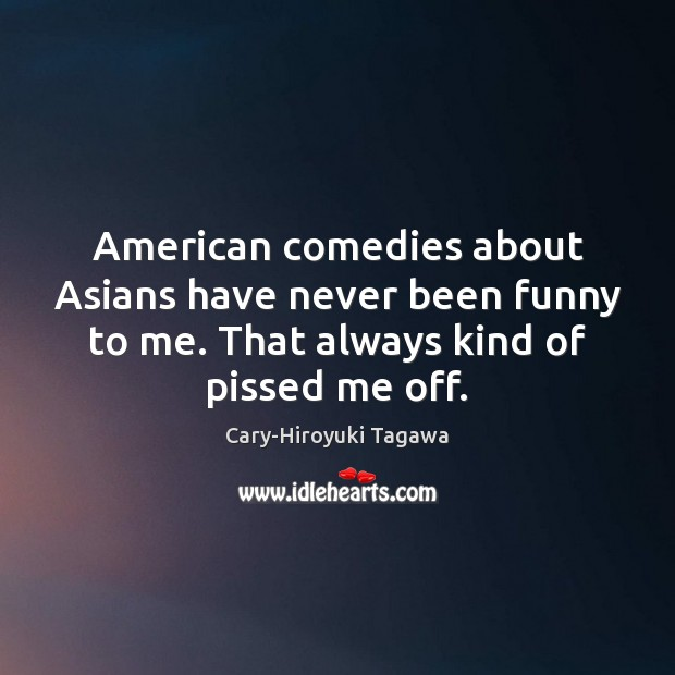Image, American comedies about Asians have never been funny to me. That always