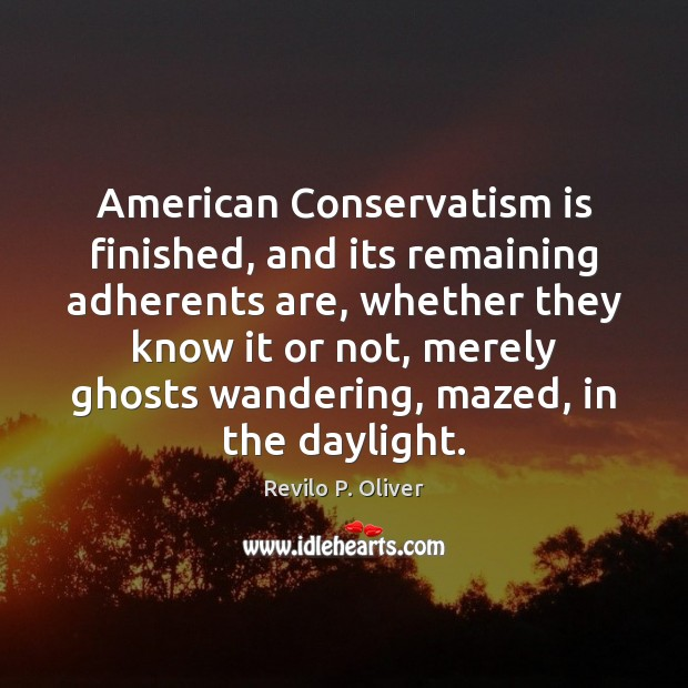 American Conservatism is finished, and its remaining adherents are, whether they know Revilo P. Oliver Picture Quote