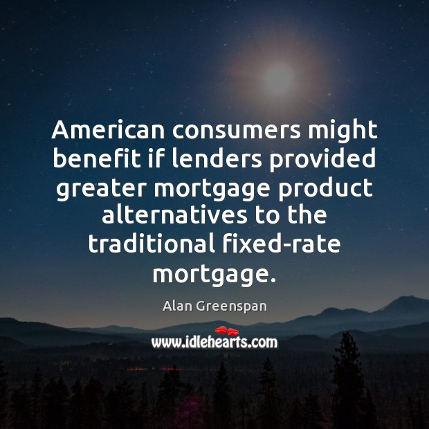 American consumers might benefit if lenders provided greater mortgage product alternatives to Alan Greenspan Picture Quote