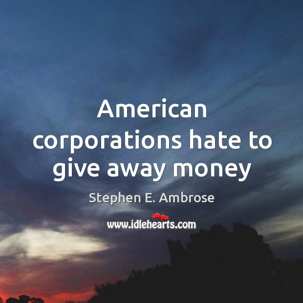 American corporations hate to give away money Stephen E. Ambrose Picture Quote