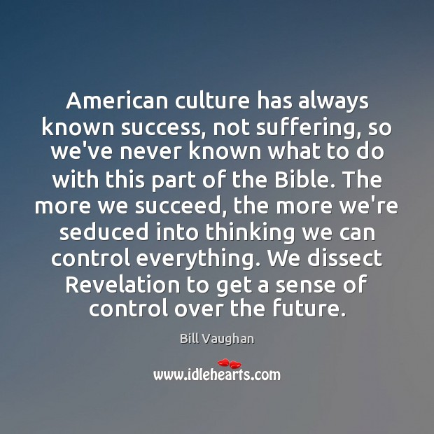 Image, American culture has always known success, not suffering, so we've never known