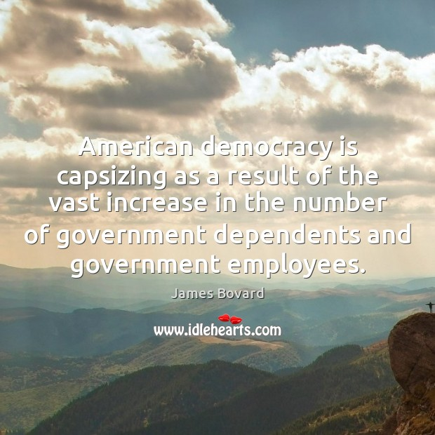 American democracy is capsizing as a result of the vast increase in James Bovard Picture Quote