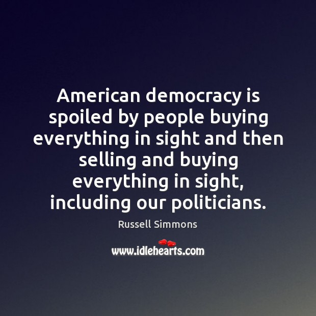 American democracy is spoiled by people buying everything in sight and then Russell Simmons Picture Quote