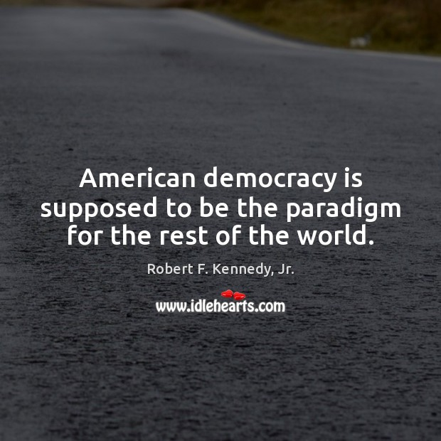 American democracy is supposed to be the paradigm for the rest of the world. Democracy Quotes Image