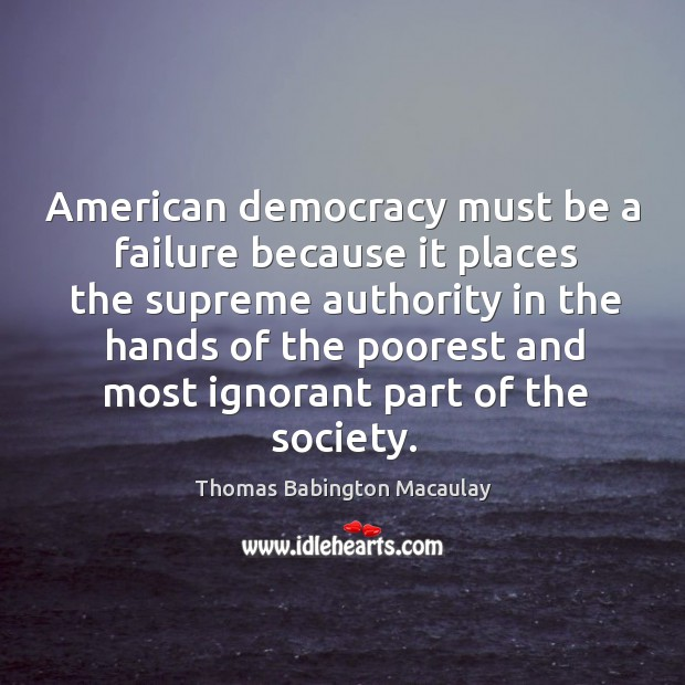 American democracy must be a failure because it places the supreme authority in the Thomas Babington Macaulay Picture Quote