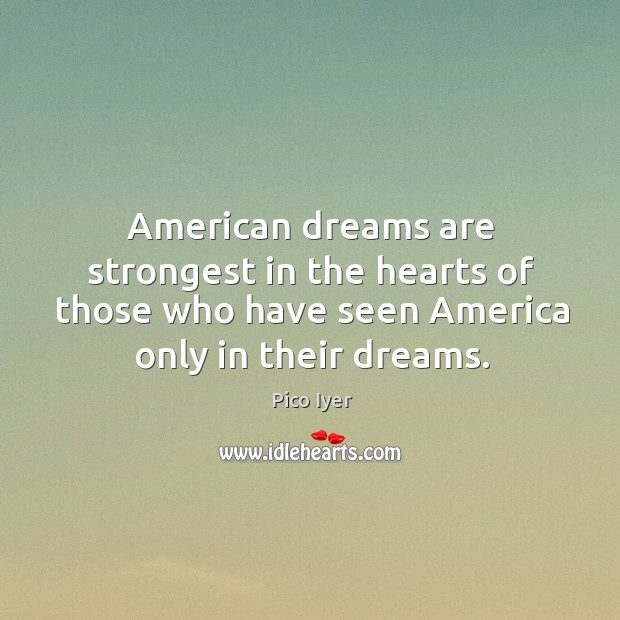 American dreams are strongest in the hearts of those who have seen america only in their dreams. Pico Iyer Picture Quote