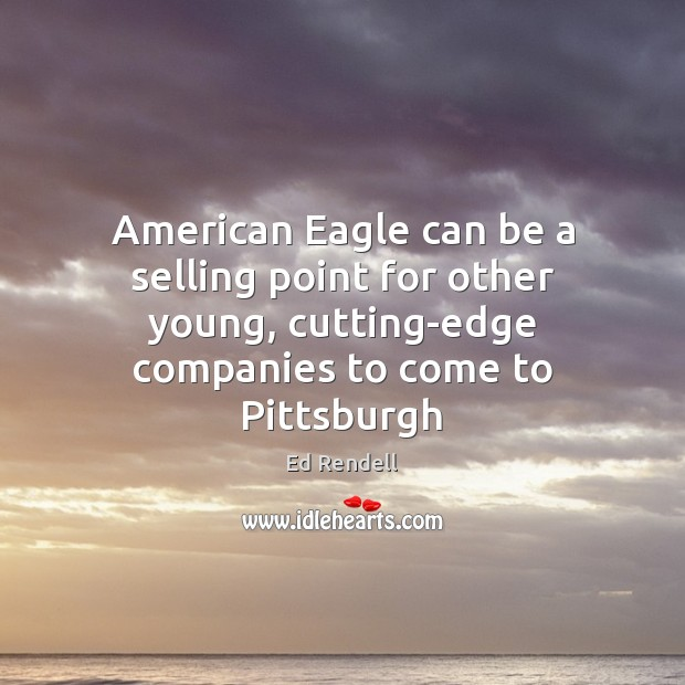 American Eagle can be a selling point for other young, cutting-edge companies Ed Rendell Picture Quote