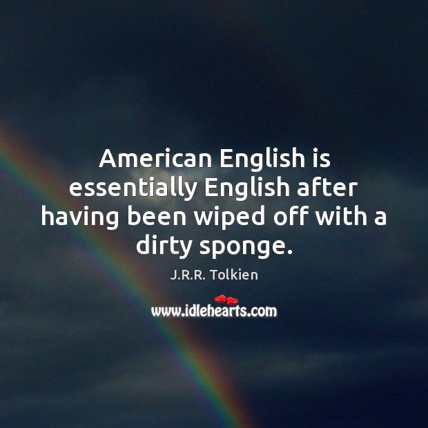 American English is essentially English after having been wiped off with a dirty sponge. J.R.R. Tolkien Picture Quote