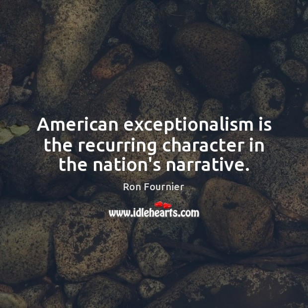 American exceptionalism is the recurring character in the nation's narrative. Ron Fournier Picture Quote