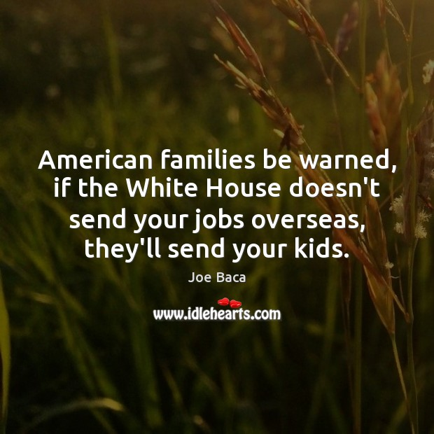 Image, American families be warned, if the White House doesn't send your jobs