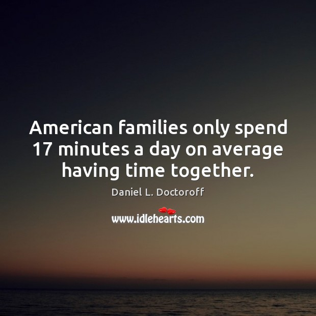 American families only spend 17 minutes a day on average having time together. Time Together Quotes Image