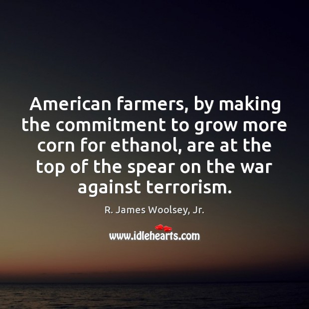 American farmers, by making the commitment to grow more corn for ethanol, R. James Woolsey, Jr. Picture Quote