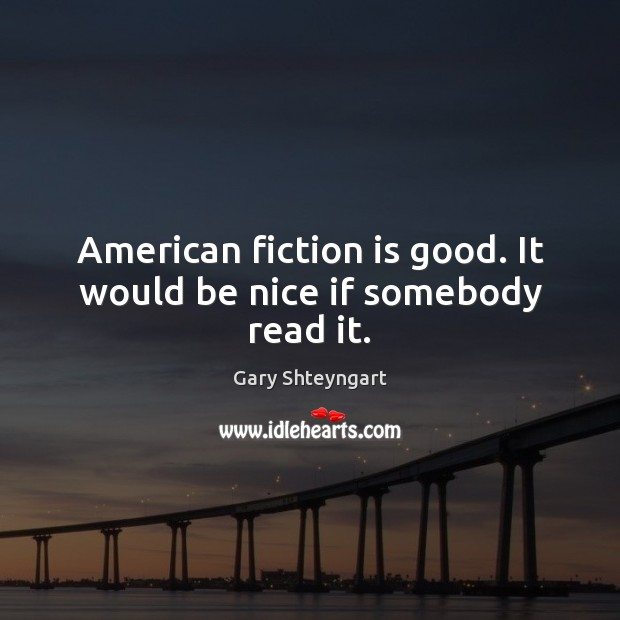 American fiction is good. It would be nice if somebody read it. Gary Shteyngart Picture Quote