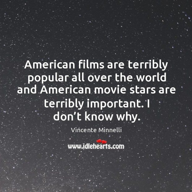 American films are terribly popular all over the world and american movie stars are terribly important. Image