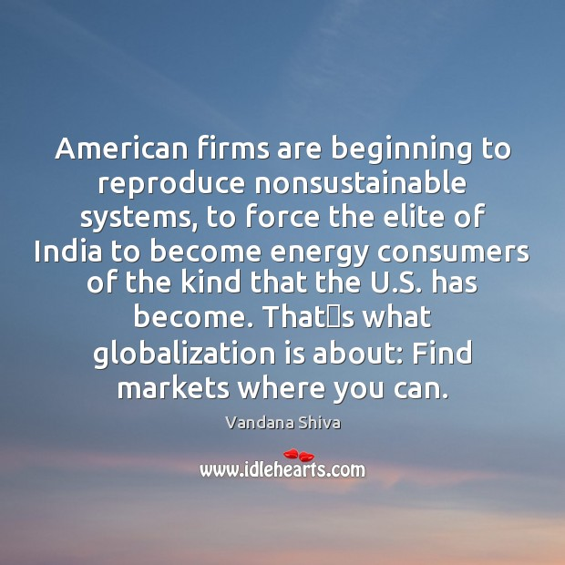 American firms are beginning to reproduce nonsustainable systems, to force the elite Vandana Shiva Picture Quote