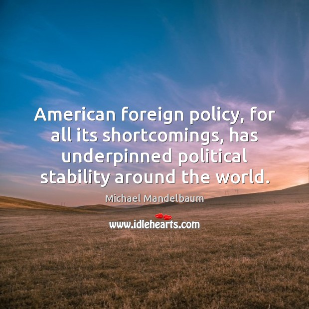 Image, American foreign policy, for all its shortcomings, has underpinned political stability around