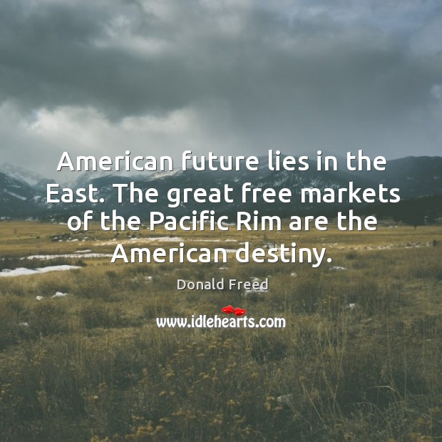 American future lies in the east. The great free markets of the pacific rim are the american destiny. Image