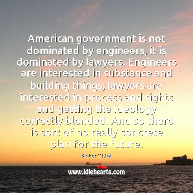 American government is not dominated by engineers, it is dominated by lawyers. Peter Thiel Picture Quote