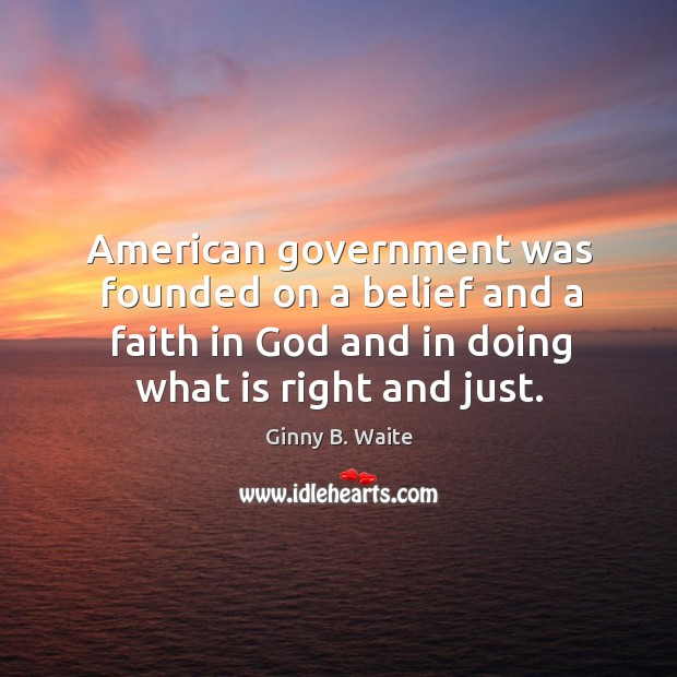 Image, American government was founded on a belief and a faith in God and in doing what is right and just.
