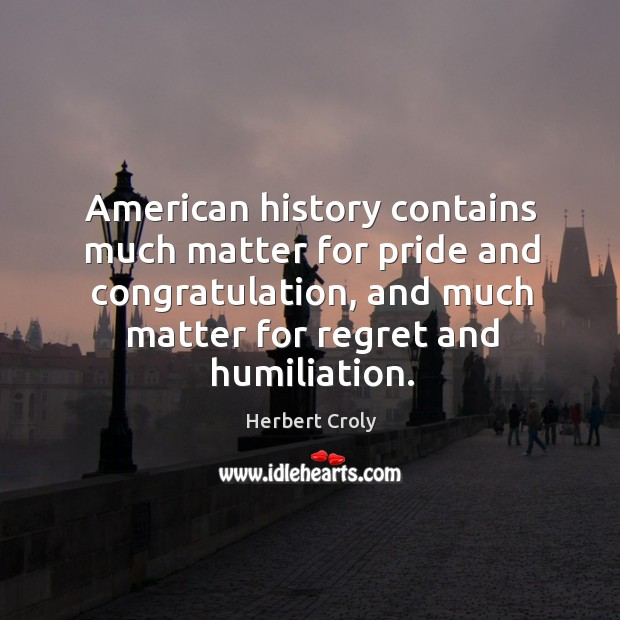 American history contains much matter for pride and congratulation, and much matter for regret and humiliation. Herbert Croly Picture Quote