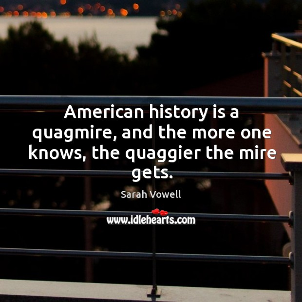 American history is a quagmire, and the more one knows, the quaggier the mire gets. Sarah Vowell Picture Quote