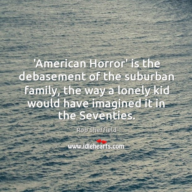 Image, 'American Horror' is the debasement of the suburban family, the way a