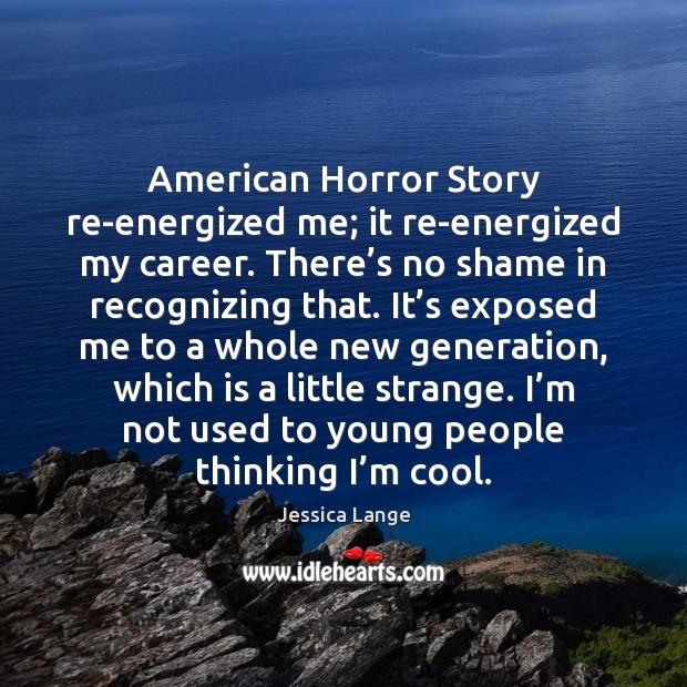 American Horror Story re-energized me; it re-energized my career. There's no Jessica Lange Picture Quote