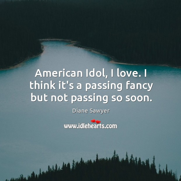 American Idol, I love. I think it's a passing fancy but not passing so soon. Diane Sawyer Picture Quote