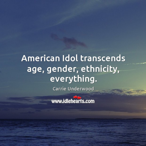 American idol transcends age, gender, ethnicity, everything. Image