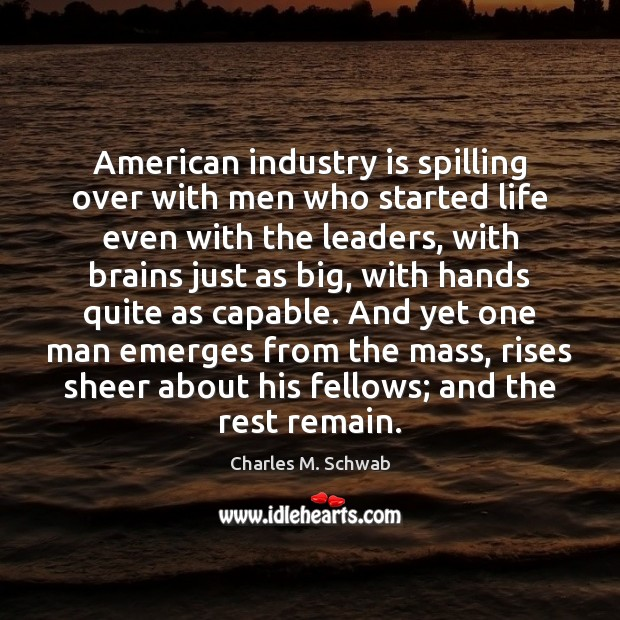 American industry is spilling over with men who started life even with Charles M. Schwab Picture Quote