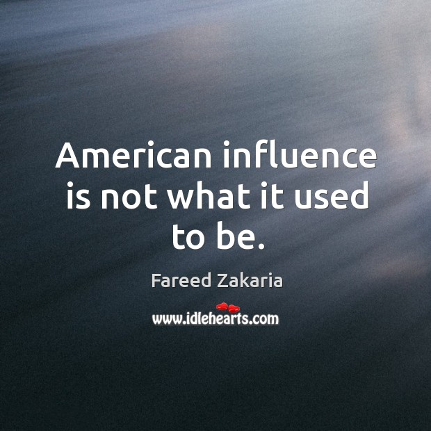 American influence is not what it used to be. Fareed Zakaria Picture Quote