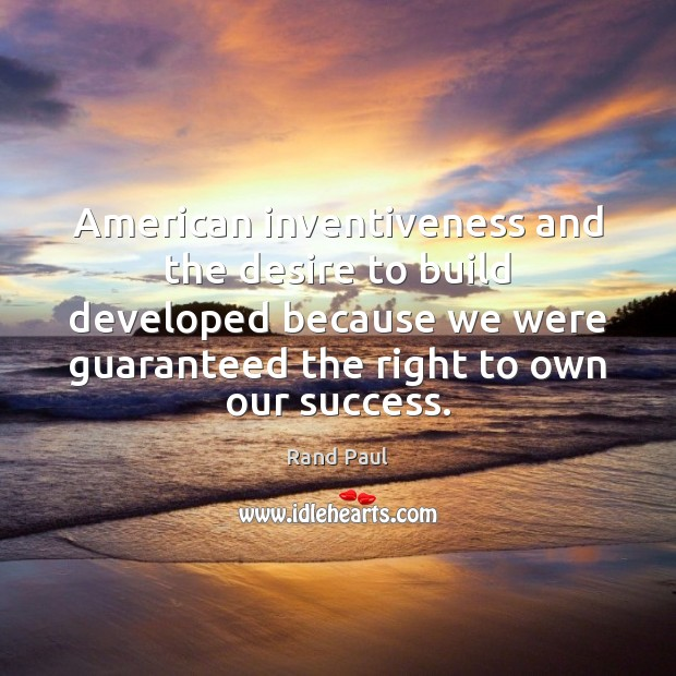 American inventiveness and the desire to build developed because we were guaranteed Rand Paul Picture Quote