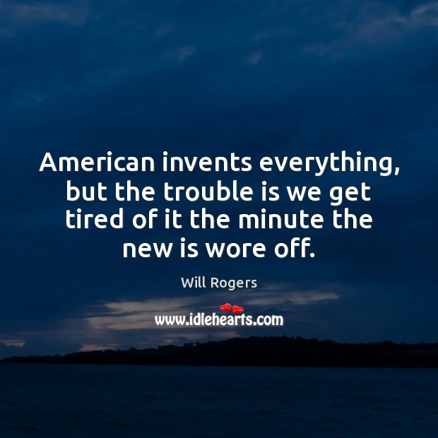 American invents everything, but the trouble is we get tired of it Image