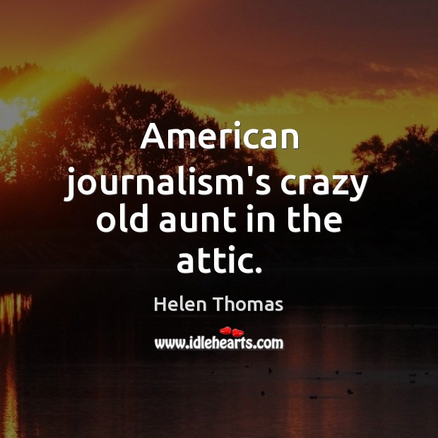 American journalism's crazy old aunt in the attic. Helen Thomas Picture Quote