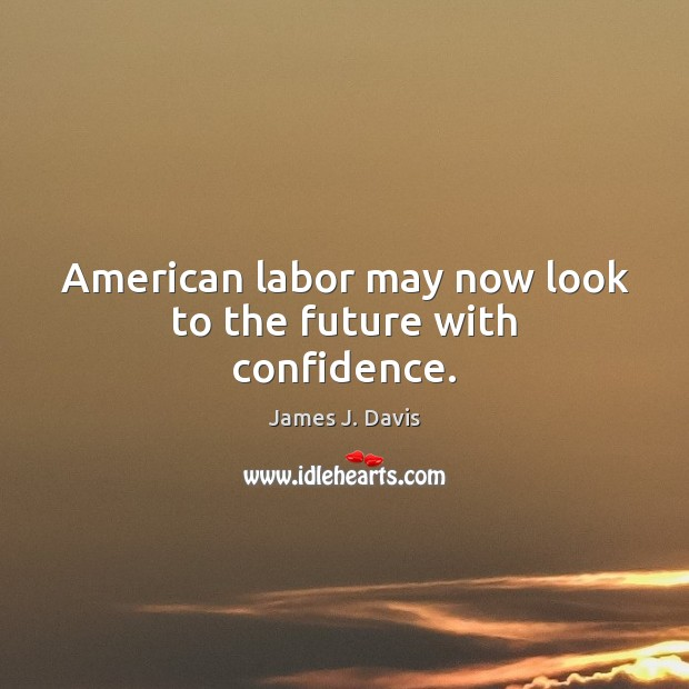 American labor may now look to the future with confidence. Image