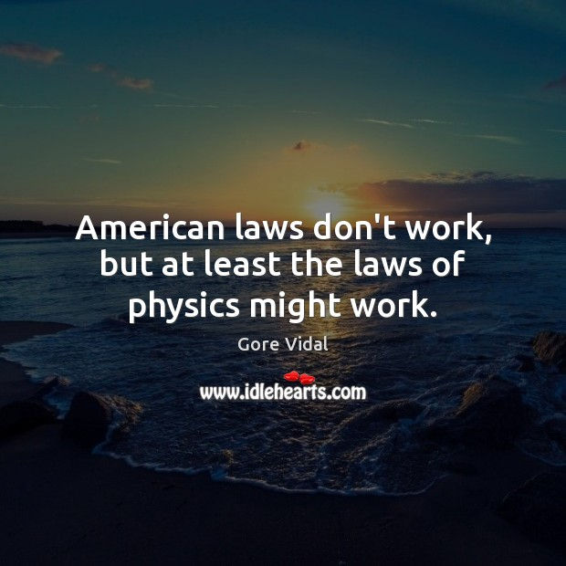 American laws don't work, but at least the laws of physics might work. Gore Vidal Picture Quote