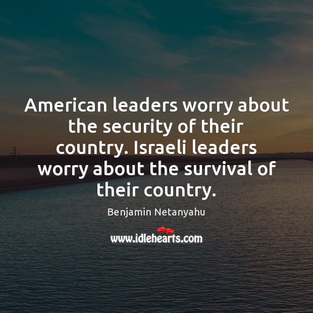 Image, American leaders worry about the security of their country. Israeli leaders worry