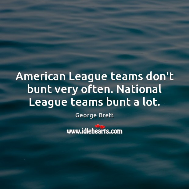 Image, American League teams don't bunt very often. National League teams bunt a lot.