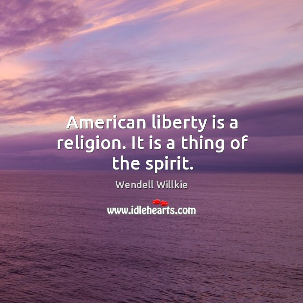 American liberty is a religion. It is a thing of the spirit. Wendell Willkie Picture Quote