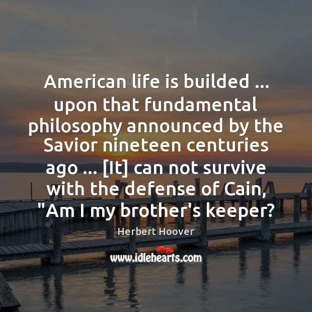 American life is builded … upon that fundamental philosophy announced by the Savior Herbert Hoover Picture Quote