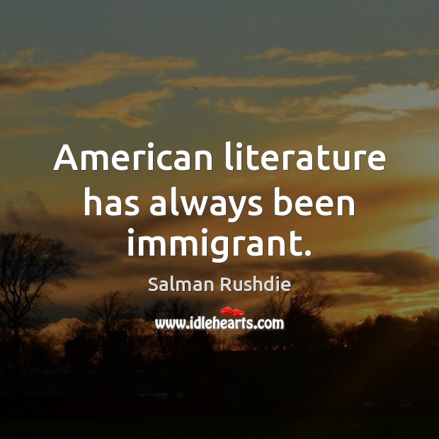 American literature has always been immigrant. Salman Rushdie Picture Quote