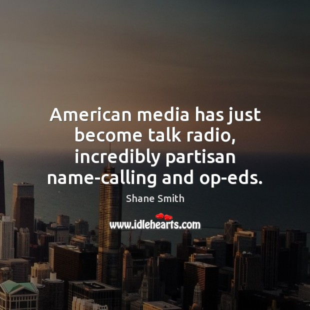 Image, American media has just become talk radio, incredibly partisan name-calling and op-eds.