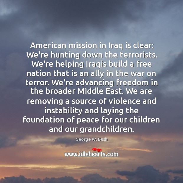 American mission in Iraq is clear: We're hunting down the terrorists. We're Image