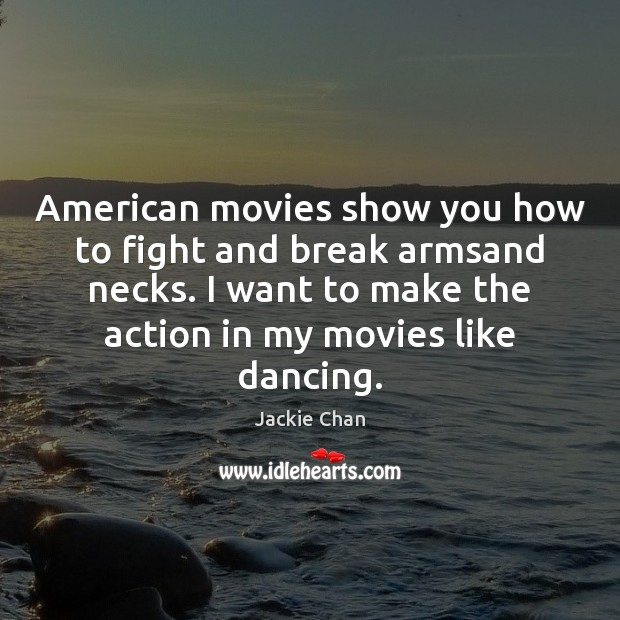 American movies show you how to fight and break armsand necks. I Jackie Chan Picture Quote