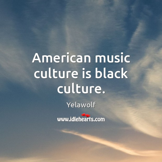 American music culture is black culture. Culture Quotes Image