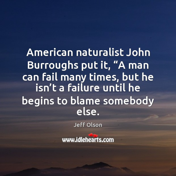 "Image, American naturalist John Burroughs put it, ""A man can fail many times,"