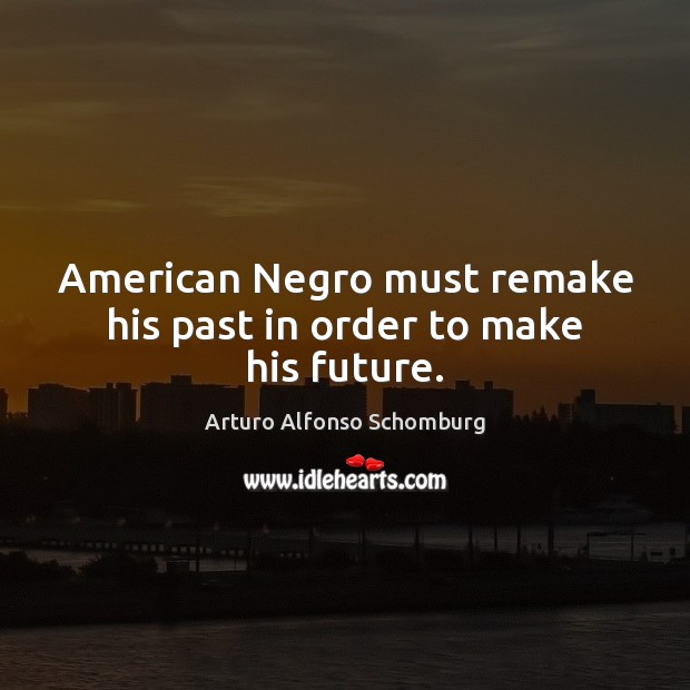 American Negro must remake his past in order to make his future. Image